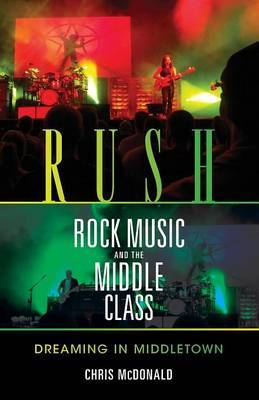 Rush, Rock Music, and the Middle Class by Christopher J. McDonald