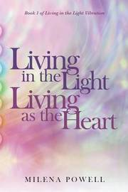 Living in the Light, Living as the Heart by Milena Powell