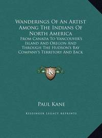 Wanderings of an Artist Among the Indians of North America: From Canada to Vancouver's Island and Oregon and Through the Hudson's Bay Company's Territory and Back Again (Large Print Edition) by Paul Kane