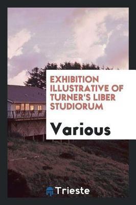 Exhibition Illustrative of Turner's Liber Studiorum by Various ~