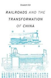 Railroads and the Transformation of China by Elisabeth Koll