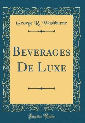 Beverages de Luxe (Classic Reprint) by George R Washburne image