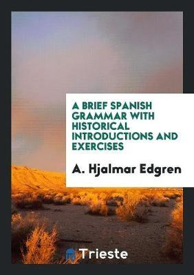 A Brief Spanish Grammar with Historical Introductions and Exercises by A Hjalmar Edgren