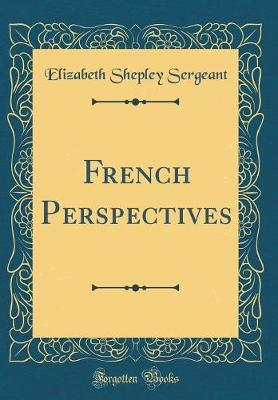 French Perspectives (Classic Reprint) by Elizabeth Shepley Sergeant