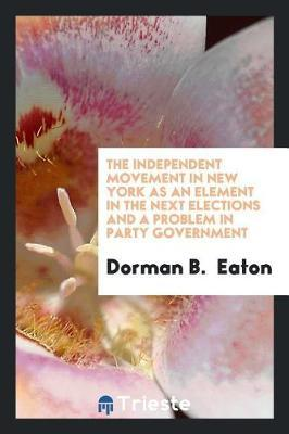 The Independent Movement in New York as an Element in the Next Elections and a Problem in Party Government by Dorman B. Eaton