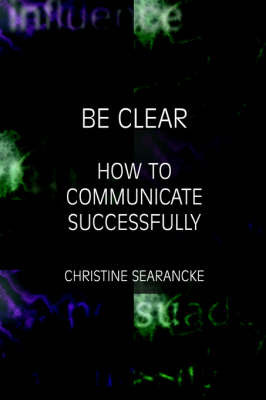Be Clear: How to Communicate Successfully by C. Searancke