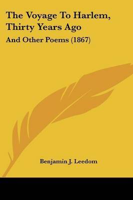 The Voyage To Harlem, Thirty Years Ago: And Other Poems (1867) by Benjamin J Leedom