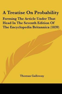 A Treatise On Probability: Forming The Article Under That Head In The Seventh Edition Of The Encyclopedia Britannica (1839) by Thomas Galloway