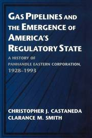 Gas Pipelines and the Emergence of America's Regulatory State by Christopher J. Castaneda