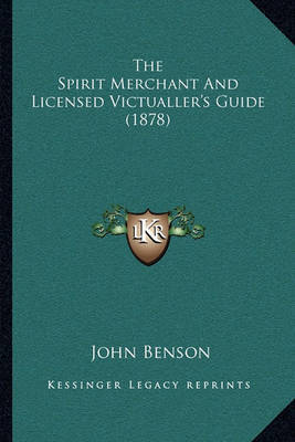 The Spirit Merchant and Licensed Victualler's Guide (1878) the Spirit Merchant and Licensed Victualler's Guide (1878) by John Benson