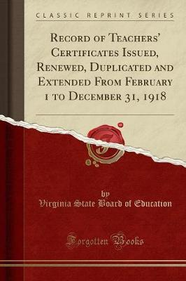 Record of Teachers' Certificates Issued, Renewed, Duplicated and Extended from February 1 to December 31, 1918 (Classic Reprint) by Virginia State Board of Education image