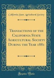 Transactions of the California State Agricultural Society During the Year 1881 (Classic Reprint) by California State Agricultural Society image