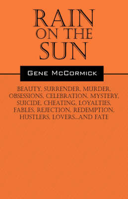 Rain on the Sun: Beauty, Surrender, Murder, Obsessions, Celebration, Mystery, Suicide, Cheating, Loyalties, Fables, Rejection, Redemption, Hustlers, Lovers...and Fate by Gene McCormick