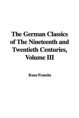 The German Classics of the Nineteenth and Twentieth Centuries, Volume III by Kuno Francke