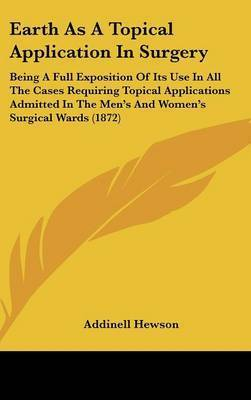 Earth as a Topical Application in Surgery: Being a Full Exposition of Its Use in All the Cases Requiring Topical Applications Admitted in the Men's and Women's Surgical Wards (1872) by Addinell Hewson