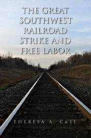 The Great Southwest Railroad Strike and Free Labor by Theresa A. Case image