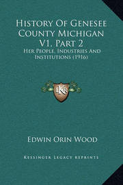 History of Genesee County Michigan V1, Part 2: Her People, Industries and Institutions (1916) by Edwin Orin Wood