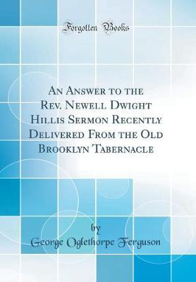An Answer to the REV. Newell Dwight Hillis Sermon Recently Delivered from the Old Brooklyn Tabernacle (Classic Reprint) by George Oglethorpe Ferguson
