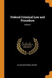 Federal Criminal Law and Procedure; Volume 1 by Elijah Nathaniel Zoline