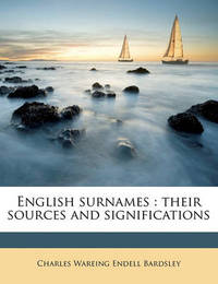 English Surnames: Their Sources and Significations by Charles Wareing Endell Bardsley