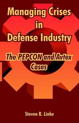 Managing Crises in Defense Industry: The Pepcon and Avtex Cases by Steven, R. Linke image