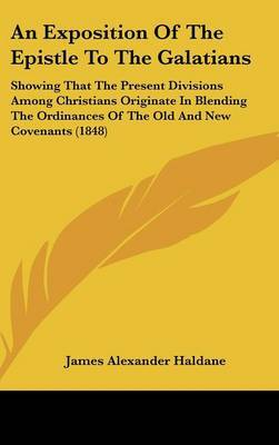 An Exposition Of The Epistle To The Galatians: Showing That The Present Divisions Among Christians Originate In Blending The Ordinances Of The Old And New Covenants (1848) by James Alexander Haldane image