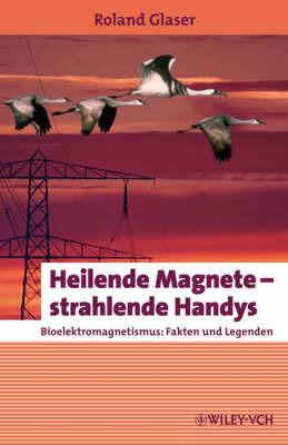 Heilende Magnete - Strahlende Handys: Bioelektromagnetismus - Fakten Und Legenden by Roland Glaser