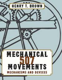 507 Mechanical Movements by Henry T Brown
