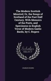 The Modern Scottish Minstrel; Or, the Songs of Scotland of the Past Half Century, with Memoirs of the Poets, and Specimens in English Verse of Modern Gaelic Bards, by C. Rogers by Charles Rogers image