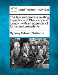 The Law and Practice Relating to Petitions in Chancery and Lunacy: With an Appendix of Forms and Precedents. by Sydney Edward Williams