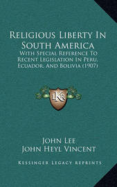 Religious Liberty in South America: With Special Reference to Recent Legislation in Peru, Ecuador, and Bolivia (1907) by John Lee