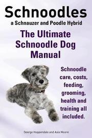Schnoodles. the Ultimate Schnoodle Dog Manual. Schnoodle Care, Costs, Feeding, Grooming, Health and Training All Included. by George Hoppendale