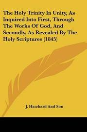 The Holy Trinity In Unity, As Inquired Into First, Through The Works Of God, And Secondly, As Revealed By The Holy Scriptures (1845) by J Hatchard and Son image