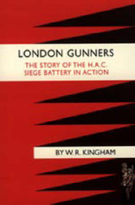 London Gunners. The Story of the H.A.C. Siege Battery in Action by W.R. Kingham