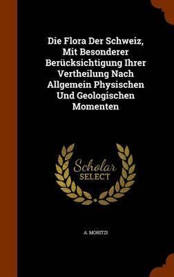 Die Flora Der Schweiz, Mit Besonderer Berucksichtigung Ihrer Vertheilung Nach Allgemein Physischen Und Geologischen Momenten by A Moritzi