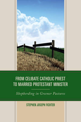 From Celibate Catholic Priest to Married Protestant Minister by Stephen Joseph Fichter