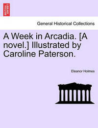 A Week in Arcadia. [A Novel.] Illustrated by Caroline Paterson. by Eleanor Holmes