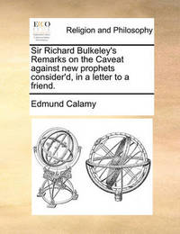 Sir Richard Bulkeley's Remarks on the Caveat Against New Prophets Consider'd, in a Letter to a Friend. by Edmund Calamy