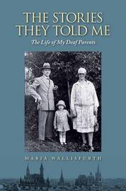 Stories They Told Me - The Life of My Deaf Parents by Maria Wallisfurth