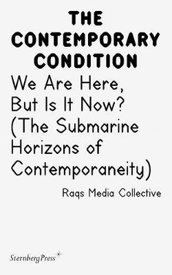 Contemporary Condition - We Are Here, But Is It Now? Raqs Media Collective. (The Submarine Horizons)