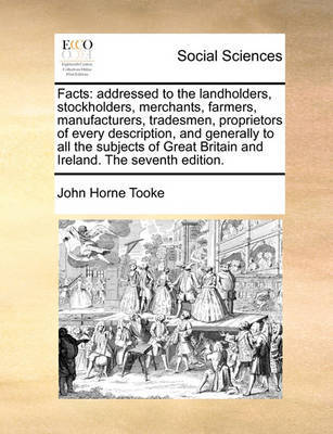 Facts: Addressed to the Landholders, Stockholders, Merchants, Farmers, Manufacturers, Tradesmen, Proprietors of Every Description, and Generally to All the Subjects of Great Britain and Ireland. the Seventh Edition. by John Horne Tooke