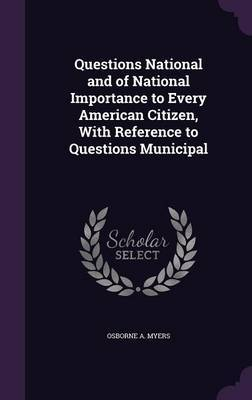Questions National and of National Importance to Every American Citizen, with Reference to Questions Municipal by Osborne A Myers