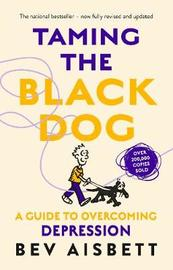 Taming The Black Dog Revised Edition by Bev Aisbett