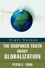 The Unspoken Truth about Globalization: Eight Essays by Peter E Temu