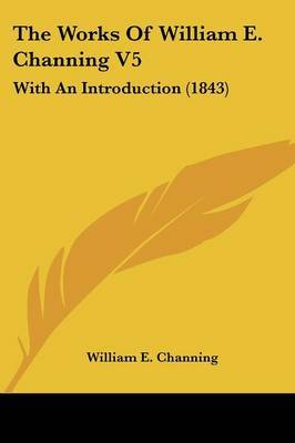 The Works Of William E. Channing V5: With An Introduction (1843) by William E Channing image