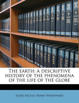 The Earth: A Descriptive History of the Phenomena of the Life of the Globe by Elisee Reclus