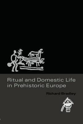 Ritual and Domestic Life in Prehistoric Europe by Richard Bradley