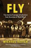 Fly: True Stories of Courage and Adventure from the Airmen of World by Michael Veitch