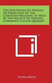 The Doctrines of Friends or Principles of the Christian Religion, as Held by the Society of Friends, Commonly Called Quakers by Elisha Bates