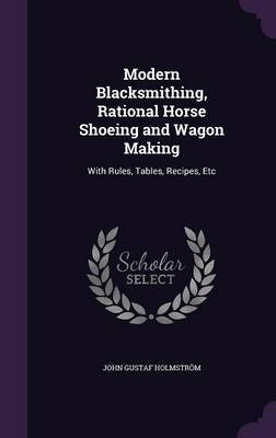 Modern Blacksmithing, Rational Horse Shoeing and Wagon Making by John Gustaf Holmstrom